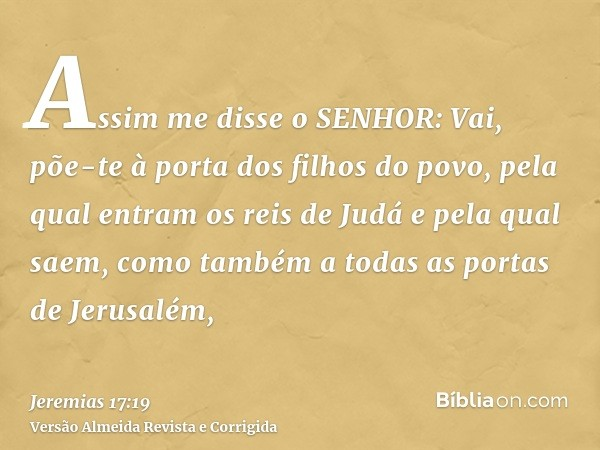 Assim me disse o SENHOR: Vai, põe-te à porta dos filhos do povo, pela qual entram os reis de Judá e pela qual saem, como também a todas as portas de Jerusalém,