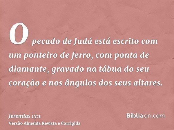 O pecado de Judá está escrito com um ponteiro de ferro, com ponta de diamante, gravado na tábua do seu coração e nos ângulos dos seus altares.