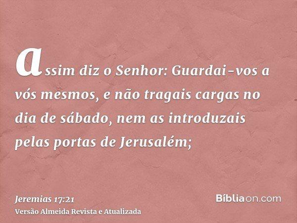 assim diz o Senhor: Guardai-vos a vós mesmos, e não tragais cargas no dia de sábado, nem as introduzais pelas portas de Jerusalém;
