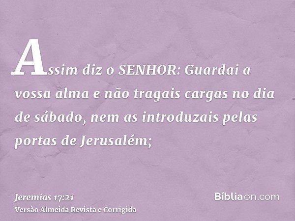 Assim diz o SENHOR: Guardai a vossa alma e não tragais cargas no dia de sábado, nem as introduzais pelas portas de Jerusalém;