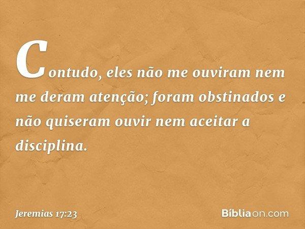 Contudo, eles não me ouviram nem me deram atenção; foram obstinados e não quiseram ouvir nem aceitar a disciplina. -- Jeremias 17:23