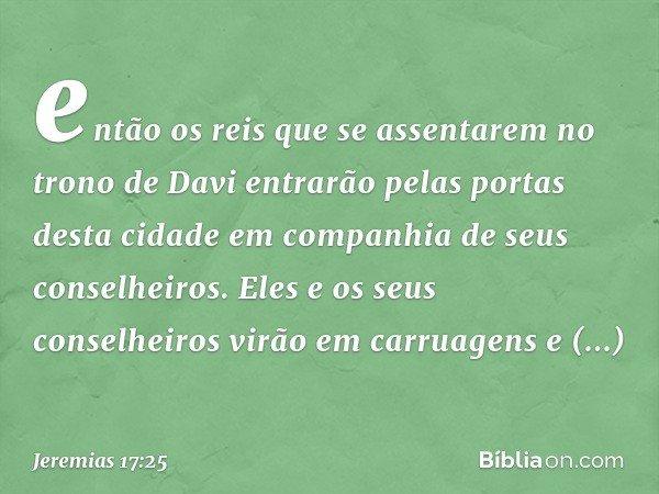 então os reis que se assentarem no trono de Davi entrarão pelas portas desta cidade em companhia de seus conselheiros. Eles e os seus conselheiros virão em car