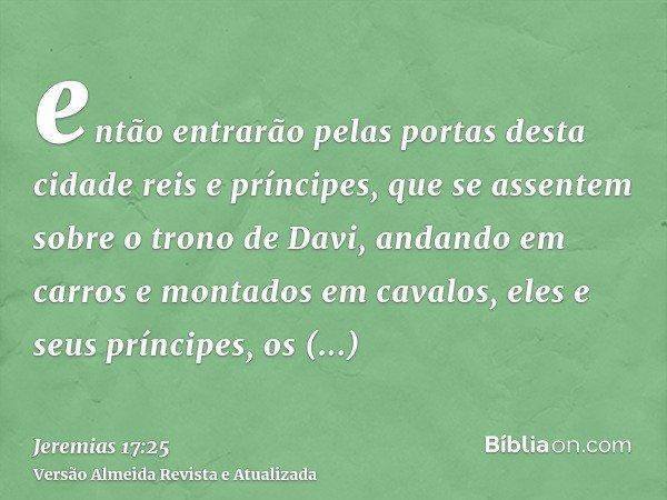 então entrarão pelas portas desta cidade reis e príncipes, que se assentem sobre o trono de Davi, andando em carros e montados em cavalos, eles e seus príncipes