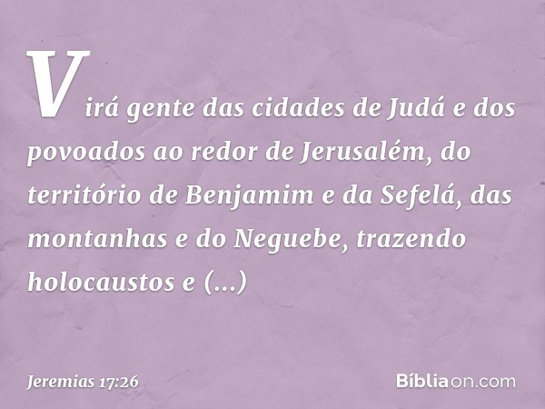 Virá gente das cidades de Judá e dos povoados ao redor de Jerusalém, do território de Benjamim e da Sefelá, das montanhas e do Neguebe, trazendo holocaustos e sacrifícios,