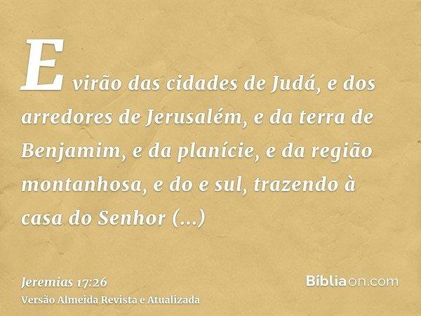 E virão das cidades de Judá, e dos arredores de Jerusalém, e da terra de Benjamim, e da planície, e da região montanhosa, e do e sul, trazendo à casa do Senhor