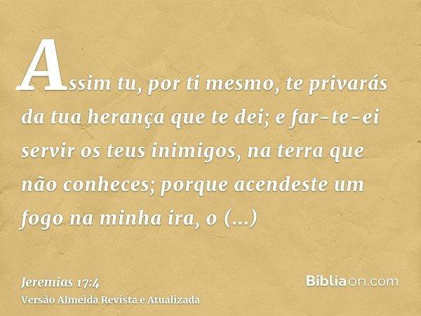 Assim tu, por ti mesmo, te privarás da tua herança que te dei; e far-te-ei servir os teus inimigos, na terra que não conheces; porque acendeste um fogo na minha