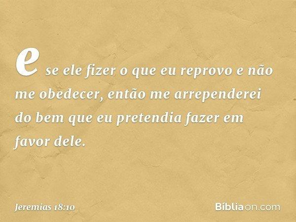 e se ele fizer o que eu reprovo e não me obedecer, então me arrependerei do bem que eu pretendia fazer em favor dele. -- Jeremias 18:10