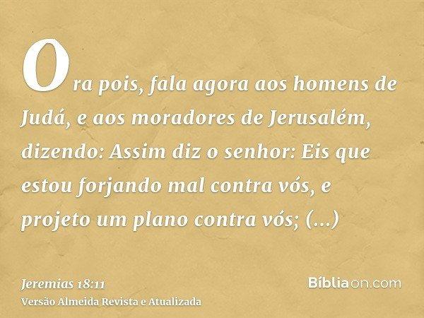 Ora pois, fala agora aos homens de Judá, e aos moradores de Jerusalém, dizendo: Assim diz o senhor: Eis que estou forjando mal contra vós, e projeto um plano co