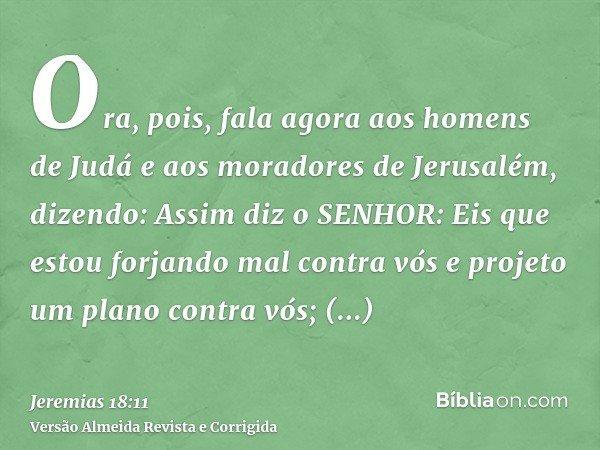 Ora, pois, fala agora aos homens de Judá e aos moradores de Jerusalém, dizendo: Assim diz o SENHOR: Eis que estou forjando mal contra vós e projeto um plano con