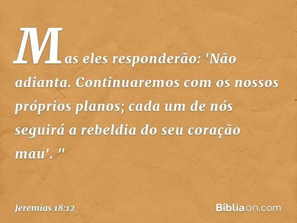 """Mas eles responderão: 'Não adianta. Continuaremos com os nossos próprios planos; cada um de nós seguirá a rebeldia do seu coração mau'. """" -- Jeremias 18:12"""