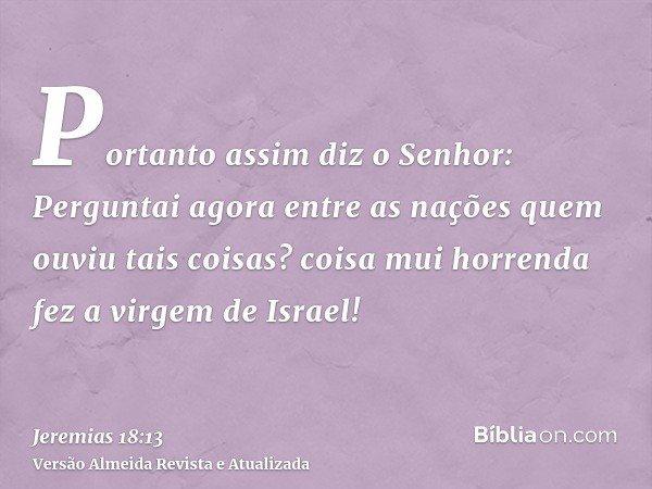 Portanto assim diz o Senhor: Perguntai agora entre as nações quem ouviu tais coisas? coisa mui horrenda fez a virgem de Israel!