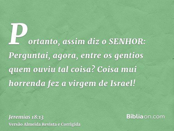 Portanto, assim diz o SENHOR: Perguntai, agora, entre os gentios quem ouviu tal coisa? Coisa mui horrenda fez a virgem de Israel!