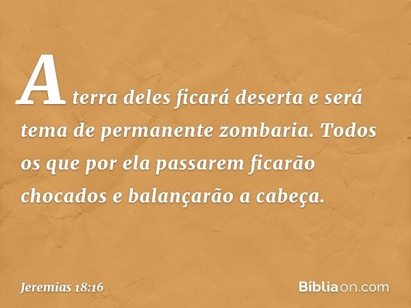 A terra deles ficará deserta e será tema de permanente zombaria. Todos os que por ela passarem ficarão chocados e balançarão a cabeça. -- Jeremias 18:16