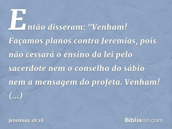 """Então disseram: """"Venham! Façamos planos contra Jeremias, pois não cessará o ensino da lei pelo sacerdote nem o conselho do sábio nem a mensagem do profeta. Venh"""