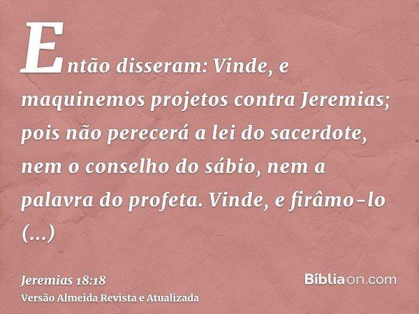 Então disseram: Vinde, e maquinemos projetos contra Jeremias; pois não perecerá a lei do sacerdote, nem o conselho do sábio, nem a palavra do profeta. Vinde, e