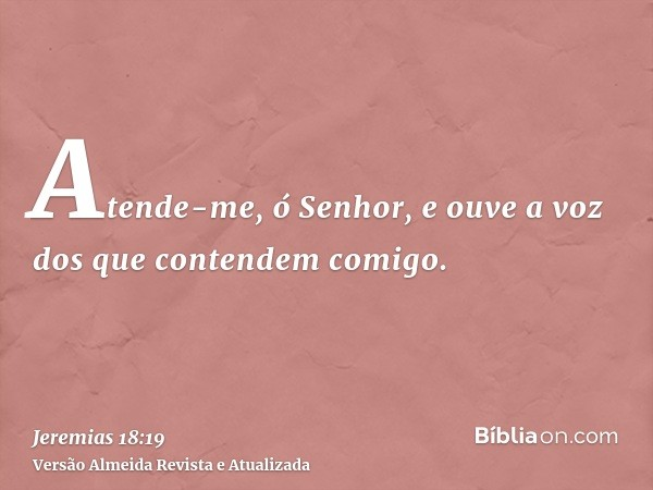 Atende-me, ó Senhor, e ouve a voz dos que contendem comigo.