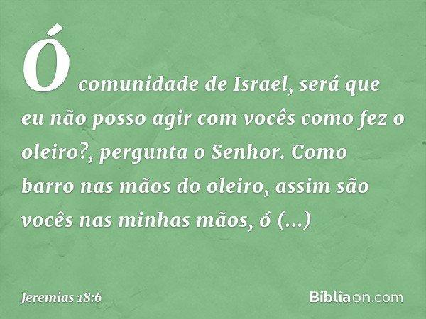 """""""Ó comunidade de Israel, será que eu não posso agir com vocês como fez o oleiro?"""", pergunta o Senhor. """"Como barro nas mãos do oleiro, assim são vocês nas minhas"""