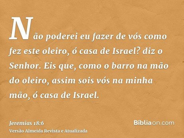 Não poderei eu fazer de vós como fez este oleiro, ó casa de Israel? diz o Senhor. Eis que, como o barro na mão do oleiro, assim sois vós na minha mão, ó casa de