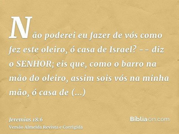 Não poderei eu fazer de vós como fez este oleiro, ó casa de Israel? -- diz o SENHOR; eis que, como o barro na mão do oleiro, assim sois vós na minha mão, ó casa
