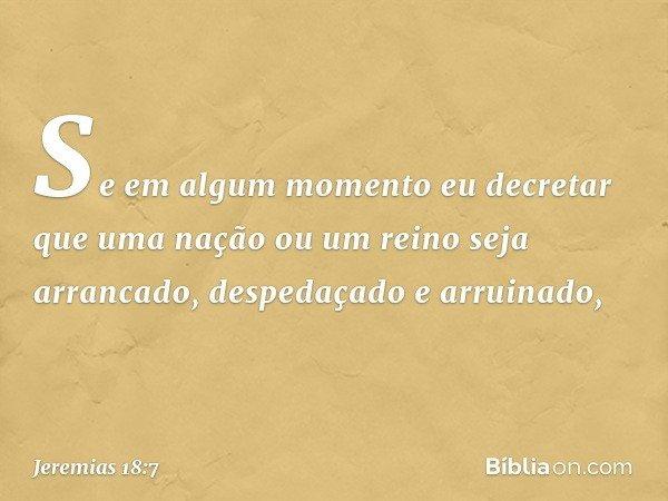 Se em algum momento eu decretar que uma nação ou um reino seja arrancado, despedaçado e arruinado, -- Jeremias 18:7