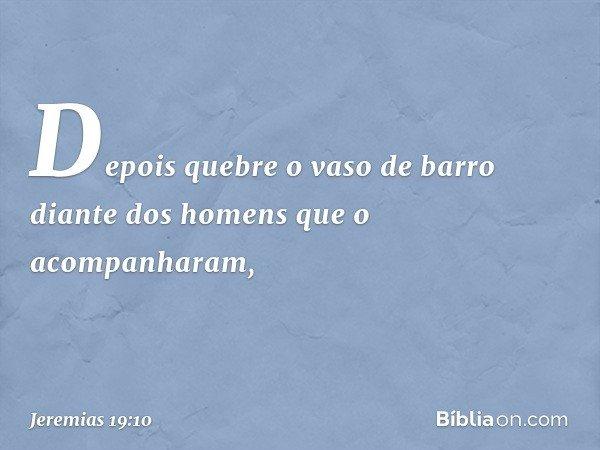 """""""Depois quebre o vaso de barro diante dos homens que o acompanharam, -- Jeremias 19:10"""