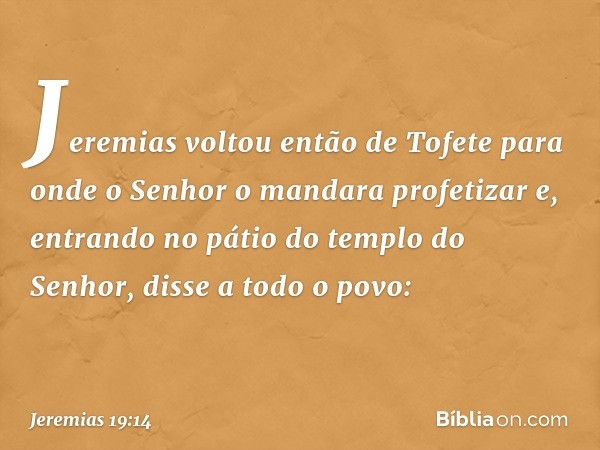 Jeremias voltou então de Tofete para onde o Senhor o mandara profetizar e, entrando no pátio do templo do Senhor, disse a todo o povo: -- Jeremias 19:14