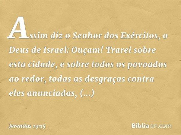 """""""Assim diz o Senhor dos Exércitos, o Deus de Israel: 'Ouçam! Trarei sobre esta cidade, e sobre todos os povoados ao redor, todas as desgraças contra eles anunci"""