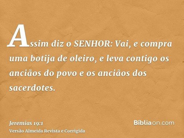 Assim diz o SENHOR: Vai, e compra uma botija de oleiro, e leva contigo os anciãos do povo e os anciãos dos sacerdotes.