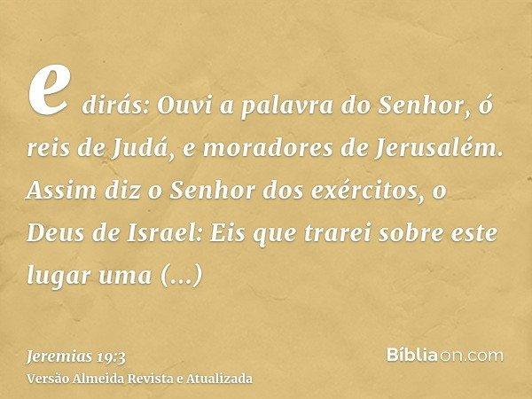 e dirás: Ouvi a palavra do Senhor, ó reis de Judá, e moradores de Jerusalém. Assim diz o Senhor dos exércitos, o Deus de Israel: Eis que trarei sobre este lugar