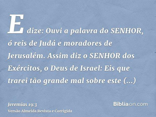 E dize: Ouvi a palavra do SENHOR, ó reis de Judá e moradores de Jerusalém. Assim diz o SENHOR dos Exércitos, o Deus de Israel: Eis que trarei tão grande mal sob