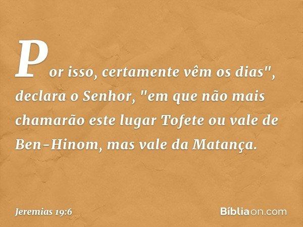 """Por isso, certamente vêm os dias"""", declara o Senhor, """"em que não mais chamarão este lugar Tofete ou vale de Ben-Hinom, mas vale da Matança. -- Jeremias 19:6"""