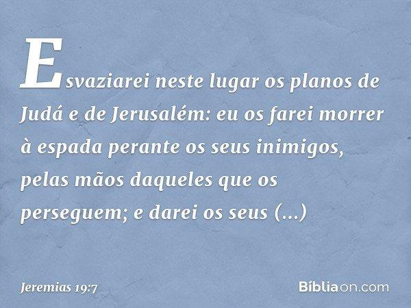 """""""Esvaziarei neste lugar os planos de Judá e de Jerusalém: eu os farei morrer à espada perante os seus inimigos, pelas mãos daqueles que os perseguem; e darei os"""