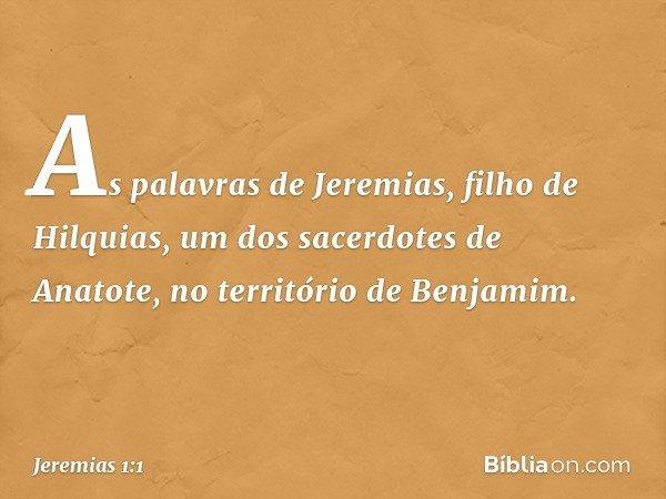 As palavras de Jeremias, filho de Hilquias, um dos sacerdotes de Anatote, no território de Benjamim. -- Jeremias 1:1