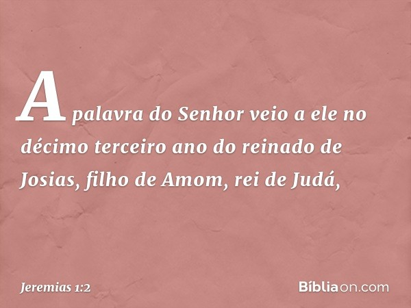 A palavra do Senhor veio a ele no décimo terceiro ano do reinado de Josias, filho de Amom, rei de Judá, -- Jeremias 1:2