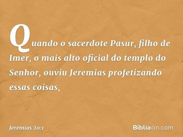 Quando o sacerdote Pasur, filho de Imer, o mais alto oficial do templo do Senhor, ouviu Jeremias profetizando essas coisas, -- Jeremias 20:1