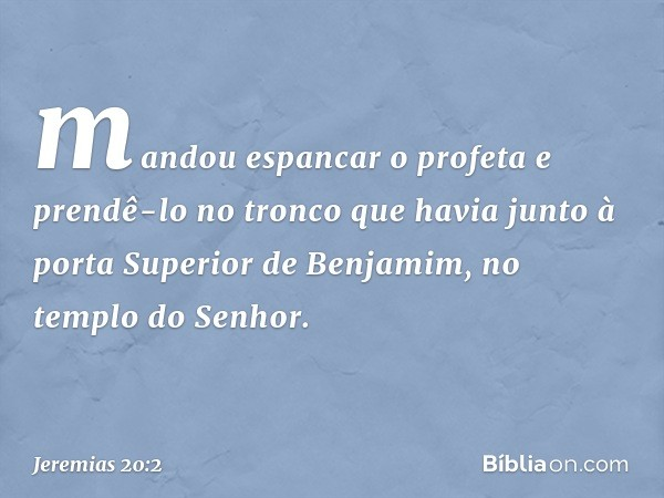 mandou espancar o profeta e prendê-lo no tronco que havia junto à porta Superior de Benjamim, no templo do Senhor. -- Jeremias 20:2