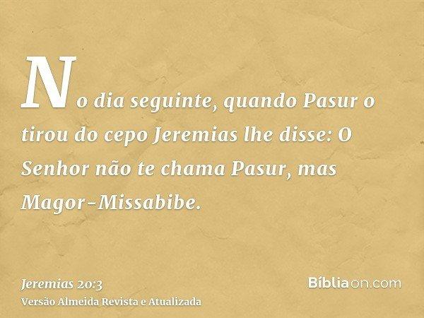 No dia seguinte, quando Pasur o tirou do cepo Jeremias lhe disse: O Senhor não te chama Pasur, mas Magor-Missabibe.