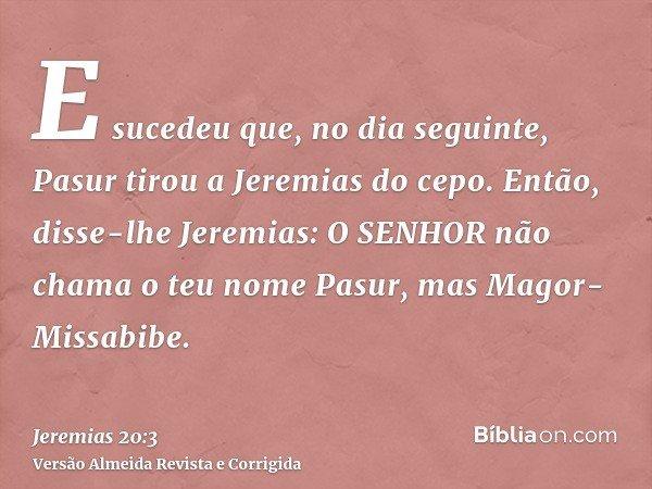 E sucedeu que, no dia seguinte, Pasur tirou a Jeremias do cepo. Então, disse-lhe Jeremias: O SENHOR não chama o teu nome Pasur, mas Magor-Missabibe.