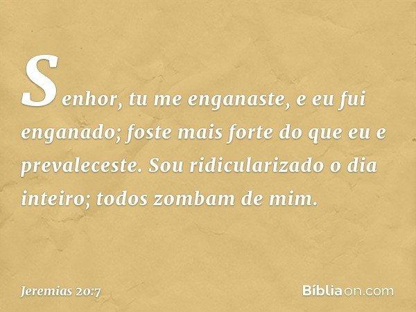 Senhor, tu me enganaste, e eu fui enganado; foste mais forte do que eu e prevaleceste. Sou ridicularizado o dia inteiro; todos zombam de mim. -- Jeremias 20:7