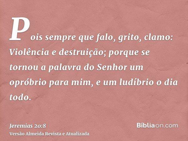 Pois sempre que falo, grito, clamo: Violência e destruição; porque se tornou a palavra do Senhor um opróbrio para mim, e um ludíbrio o dia todo.