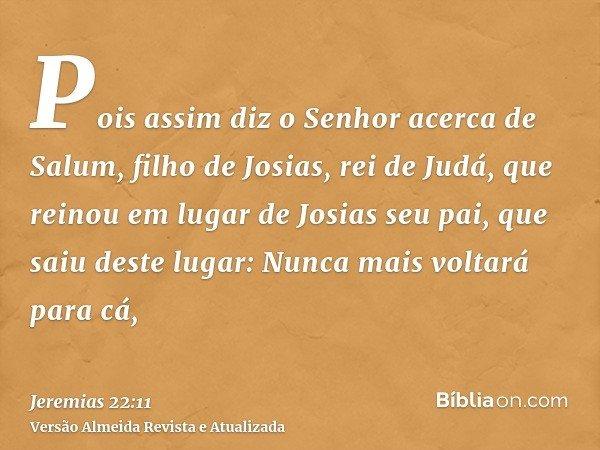 Pois assim diz o Senhor acerca de Salum, filho de Josias, rei de Judá, que reinou em lugar de Josias seu pai, que saiu deste lugar: Nunca mais voltará para cá,