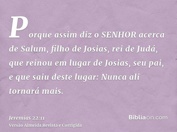 Porque assim diz o SENHOR acerca de Salum, filho de Josias, rei de Judá, que reinou em lugar de Josias, seu pai, e que saiu deste lugar: Nunca ali tornará mais.
