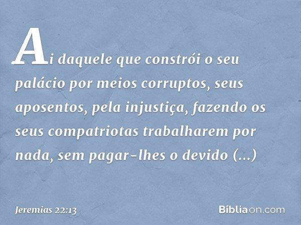 """""""Ai daquele que constrói o seu palácio por meios corruptos, seus aposentos, pela injustiça, fazendo os seus compatriotas trabalharem por nada, sem pagar-lhes o"""