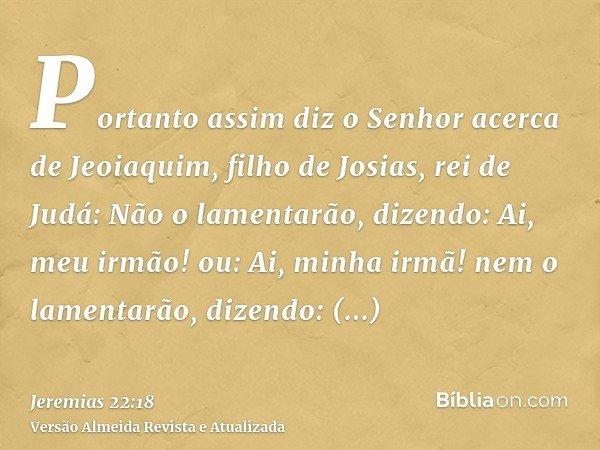 Portanto assim diz o Senhor acerca de Jeoiaquim, filho de Josias, rei de Judá: Não o lamentarão, dizendo: Ai, meu irmão! ou: Ai, minha irmã! nem o lamentarão, d