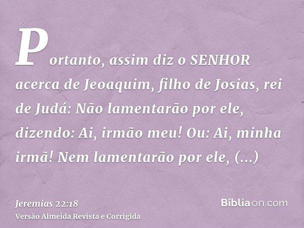 Portanto, assim diz o SENHOR acerca de Jeoaquim, filho de Josias, rei de Judá: Não lamentarão por ele, dizendo: Ai, irmão meu! Ou: Ai, minha irmã! Nem lamentarã