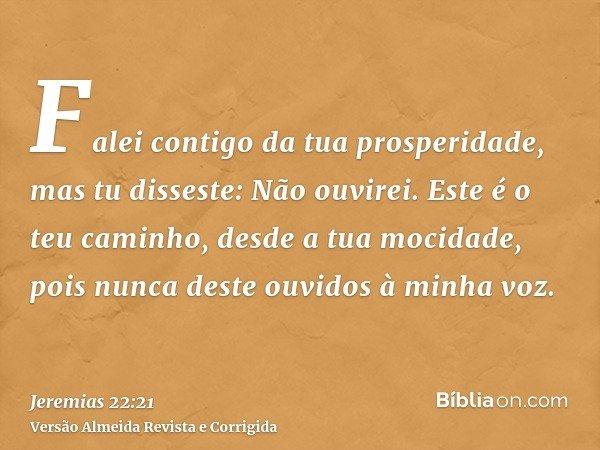 Falei contigo da tua prosperidade, mas tu disseste: Não ouvirei. Este é o teu caminho, desde a tua mocidade, pois nunca deste ouvidos à minha voz.