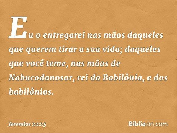 Eu o entregarei nas mãos daqueles que querem tirar a sua vida; daqueles que você teme, nas mãos de Nabucodonosor, rei da Babilônia, e dos babilônios. -- Jerem