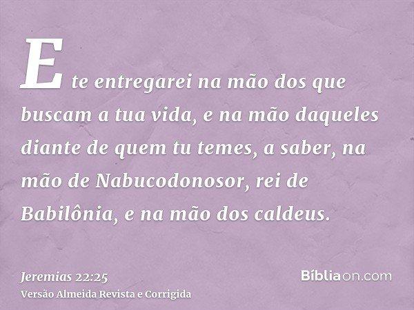 E te entregarei na mão dos que buscam a tua vida, e na mão daqueles diante de quem tu temes, a saber, na mão de Nabucodonosor, rei de Babilônia, e na mão dos ca