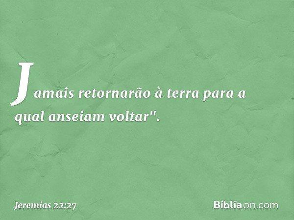 """Jamais retornarão à terra para a qual anseiam voltar"""". -- Jeremias 22:27"""