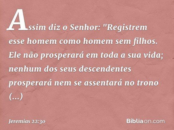 """Assim diz o Senhor: """"Registrem esse homem como homem sem filhos. Ele não prosperará em toda a sua vida; nenhum dos seus descendentes prosperará nem se assentará"""